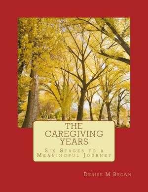 The Caregiving Years de Denise M. Brown