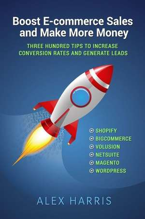 Boost E-Commerce Sales and Make More Money: Three Hundred Tips to Increase Conversion Rates and Generate Leads de Alex Harris