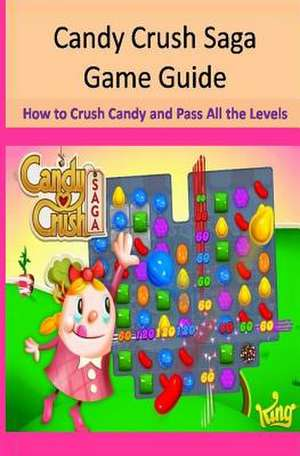 Candy Crush Saga Game Guide How to Crush Candies and Pass All the Levels de Maple Tree Books