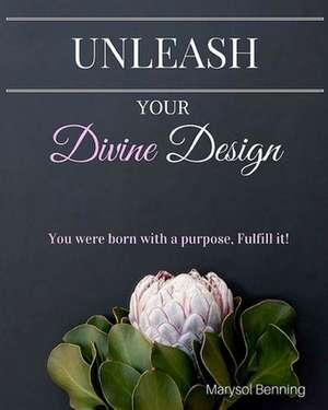 Unleash Your Divine Design de Marysol Benning