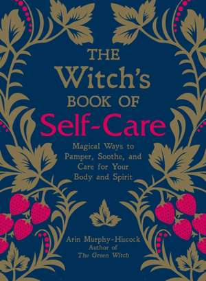 The Witch's Book of Self-Care: Magical Ways to Pamper, Soothe, and Care for Your Body and Spirit de Arin Murphy-Hiscock