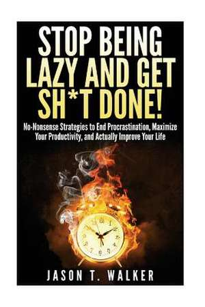 Stop Being Lazy and Get Sh*t Done! de Jason T. Walker
