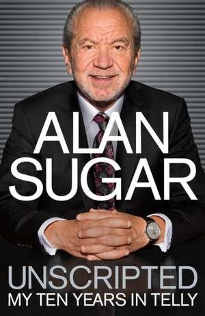Unscripted:  My Ten Years in Telly de Alan Sugar