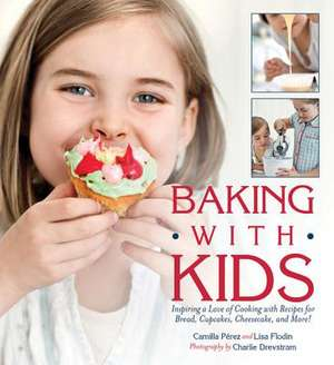 Baking with Kids: Inspiring a Love of Cooking with Recipes for Bread, Cupcakes, Cheesecake, and More! de Lisa Flodin