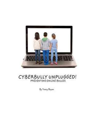 Cyberbully Unplugged! Preventing Online Bullies de Tracy Bryan