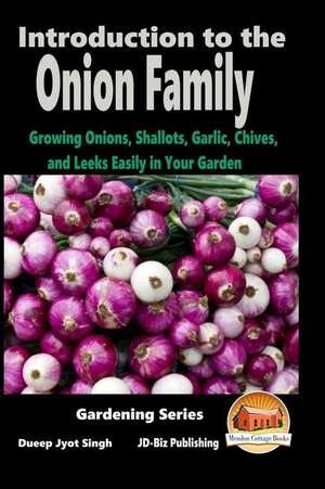 Introduction to the Onion Family - Growing Onions, Shallots, Garlic, Chives, and Leeks Easily in Your Garden de Dueep Jyot Singh
