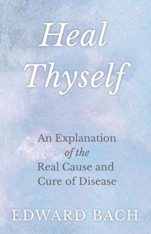 Heal Thyself - An Explanation of the Real Cause and Cure of Disease de Edward Bach