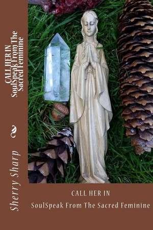 Call Her In: SoulSpeak from the Sacred Feminine de Sherry Sharp