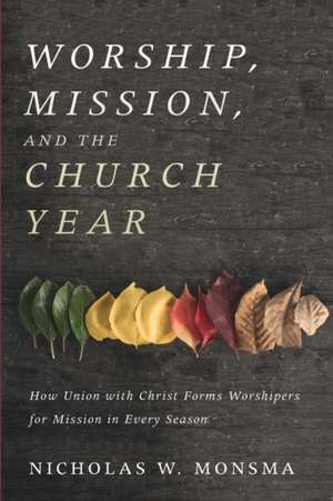 Worship, Mission, and the Church Year de Nicholas W. Monsma