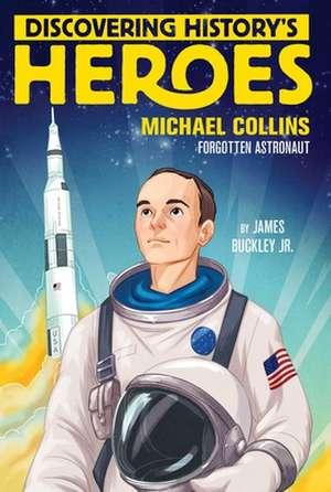 Discovering History's Heroes: Michael Collins: Forgotten Astronaut de James Buckley