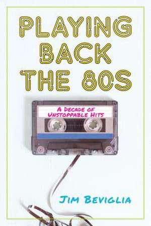 PLAYING BACK THE 80S A DECADE de Jim Beviglia