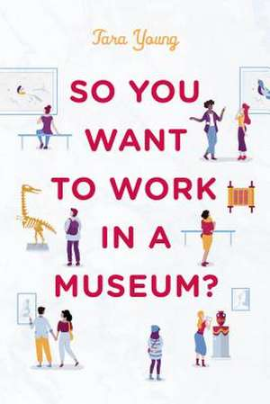 So You Want to Work in a Museum? de Tara Young