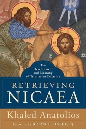 Retrieving Nicaea: The Development and Meaning of Trinitarian Doctrine de Khaled Anatolios