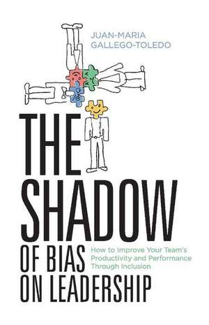 The Shadow of Bias on Leadership: How to Improve Your Team's Productivity and Performance Through Inclusion de Juan-Maria Gallego-Toledo