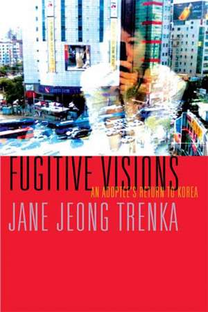 Fugitive Visions: An Adoptee's Return to Korea de Jane Jeong Trenka