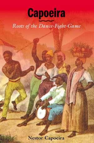 Capoeira:  Roots of the Dance-Fight-Game de Nestor Capoeira