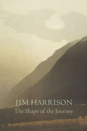 The Shape of the Journey: New & Collected Poems de Jim Harrison