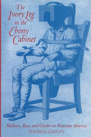 The Ivory Leg in the Ebony Cabinet: Madness, Race, and Gender in Victorian America de Thomas Cooley