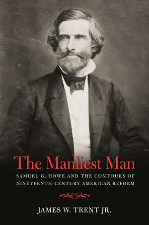 The Manliest Man: Samuel G. Howe and the Contours of Nineteenth-Century American Reform de James Trent