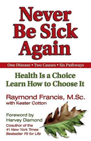 Never Be Sick Again: Health Is a Choice, Learn How to Choose It de Raymond Francis MSc