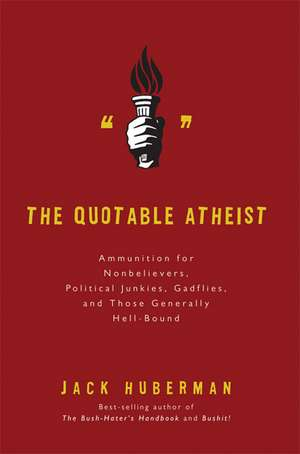 The Quotable Atheist: Ammunition for Nonbelievers, Political Junkies, Gadflies, and Those Generally Hell-Bound de Jack Huberman