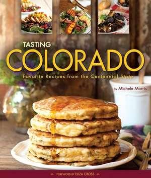 Tasting Colorado:  Favorite Recipes from the Centennial State de Michele Morris
