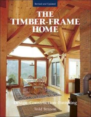 Timber-Frame Home:  Design, Construction, Finishing de Tedd Bensen