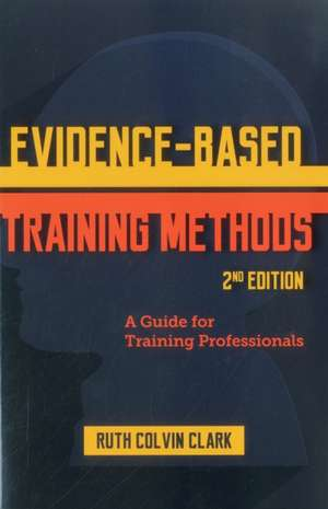 Evidence-Based Training Methods:  A Guide for Training Professionals de Ruth Clark