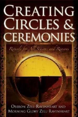 Creating Circles & Ceremonies:  Rituals for All Seasons and Reasons de Oberon Zell-Ravenheart