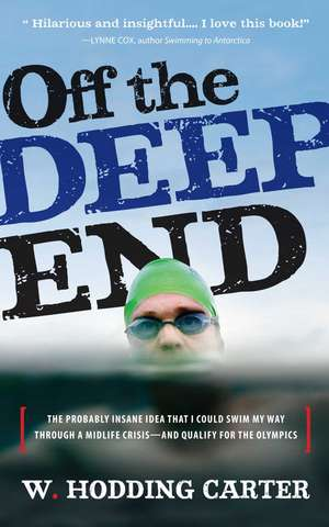 Off the Deep End: The Probably Insane Idea That I Could Swim My Way Through a Midlife Crisis - And Qualify for the Olympics
