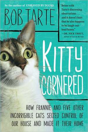 Kitty Cornered:  How Frannie and Five Other Incorrigible Cats Seized Control of Our House and Made It Their Home de Bob Tarte