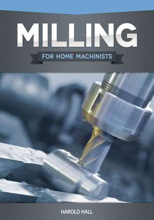 Milling for Home Machinists de Harold Hall
