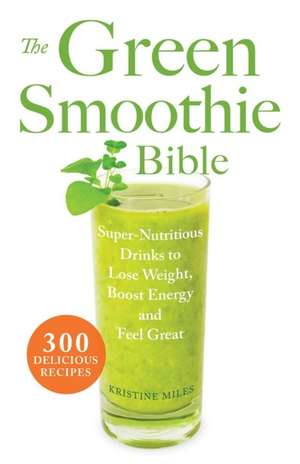The Green Smoothie Bible:  Super-Nutritious Drinks to Lose Weight, Boost Energy and Feel Great de Kristine Miles