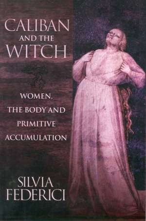 Caliban And The Witch: Women, The Body, and Primitive Accumulation de Silvia Federici
