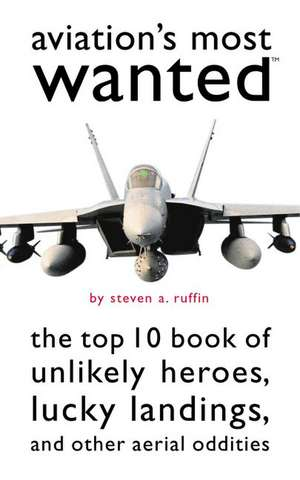 Aviation's Most Wanted: The Top 10 Book of Winged Wonders, Lucky Landings, and Other Aerial Oddities de Steven A. Ruffin