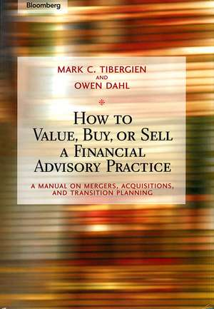 How to Value, Buy, or Sell a Financial Advisory Practice: A Manual on Mergers, Acquisitions, and Transition Planning de Mark C. Tibergien