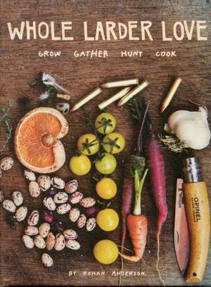 Whole Larder Love: Grow Gather Hunt Cook de Rohan Anderson