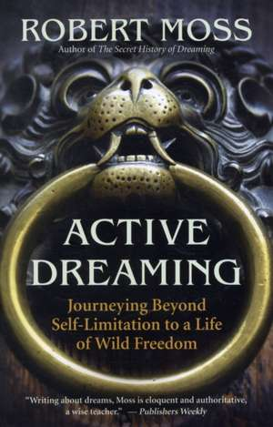 Active Dreaming:  Journeying Beyond Self-Limitation to a Life of Wild Freedom de Robert Moss