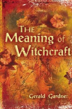 The Meaning of Witchcraft de Gerald Brosseau Gardner