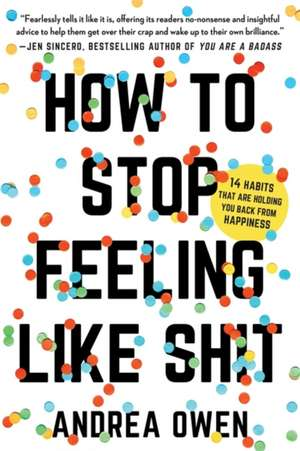 How to Stop Feeling Like Sh*t: 14 Habits that Are Holding You Back from Happiness de Andrea Owen
