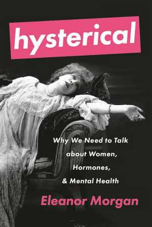 Hysterical: Why We Need to Talk about Women, Hormones, and Mental Health de Eleanor Morgan