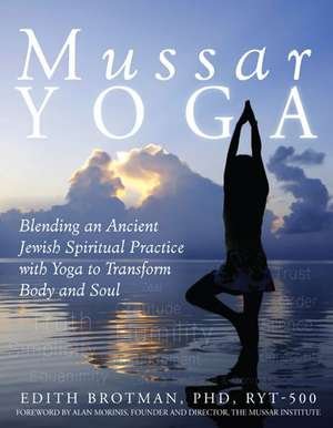 Mussar Yoga:  Blending an Ancient Jewish Spiritual Practice with Yoga to Transform Body and Soul de PhD Brotman, Edith R.