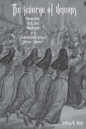 The Scourge of Demons – Possession, Lust, and Witchcraft in a Seventeenth–Century Italian Convent