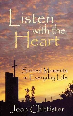 Listen with the Heart: Sacred Moments in Everyday Life de Sister JoanOSB Chittister