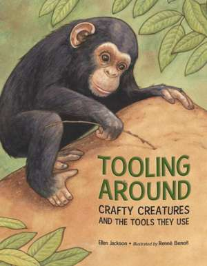 Tooling Around:  Crafty Creatures and the Tools They Use de Ellen Jackson