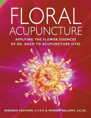 Floral Acupuncture:  Applying the Flower Essences of Dr. Bach to Acupuncture Sites de Deborah Craydon