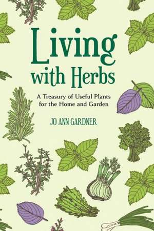 Living with Herbs – A Treasury of Useful Plants for the Home and Garden de Jo Ann Gardner