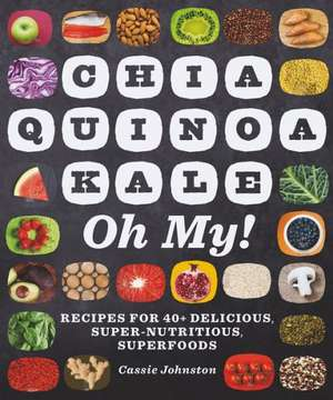 Chia, Quinoa, Kale, Oh My! – Recipes for 40+ Delicious, Super–Nutritious, Superfoods de Cassie Johnston