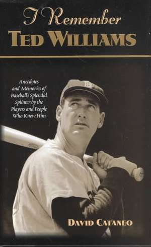 I Remember Ted Williams:  Anecdotes and Memories of Baseball's Splendid Splinter by the Players and People Who Knew Him de David Cataneo
