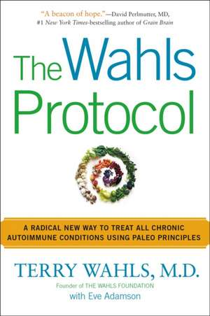 The Wahls Protocol: A Radical New Way to Treat All Chronic Autoimmune Conditions Using Paleo Principles de Terry Wahls